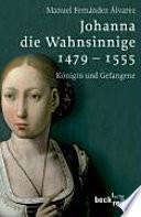 Johanna die Wahnsinnige  : 1479-1555 ; Königin und Gefangene