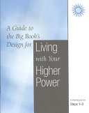 A Guide to the Big Book s Design for Living With Your Higher Power