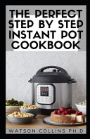 The Perfect Step by Step Instant Pot Cookbook