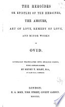 The Heroïdes; Or, Epistles of the Heroines, The Amours, Art of Love, Remedy of Love, and Minor Works of Ovid