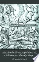 Histoire Des Livres Populaires, Ou, de la Littérature Du Colportage, Depuis L'origine de L'imprimerie Jusqu'à L'établissement de la Commission D'examen Des Livres Du Colportage--30 Novembre 1852