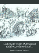 Games and songs of American children  collected and compared by W W  Newell