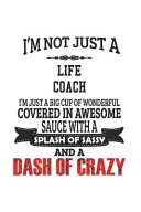 I m Not Just A Life Coach I m Just A Big Cup Of Wonderful Covered In Awesome Sauce With A Splash Of Sassy And A Dash Of Crazy