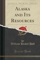 Alaska and Its Resources  Classic Reprint