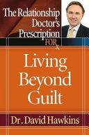 The Relationship Doctor's Prescription for Living Beyond Guilt