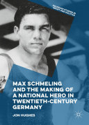 Max Schmeling and the Making of a National Hero in Twentieth-Century Germany