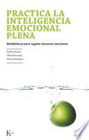 Practica la inteligencia emocional plena  : Mindfulness para regular nuestras emociones