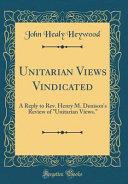 Unitarian Views Vindicated  A Reply to Rev  Henry M  Denison s Review of Unitarian Views   Classic Reprint