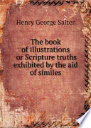 The Book of Illustrations  Or  Scripture Truths Exhibited by the Aid of Similes  Original and Selected Book