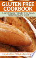 Gluten Free Cookbook  A Simple Guide To Gluten Free Breads  Pasta  Baking  and More   Includes Over 75 Gluten Free Recipes