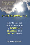 Find Happiness, How to Fill the Void in Your Life, by Looking, Feeling, and Living Better