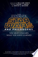 """""""The Ultimate Star Wars and Philosophy: You Must Unlearn What You Have Learned"""" by Jason T. Eberl, Kevin S. Decker, William Irwin"""