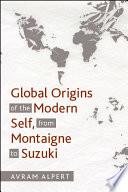 Global Origins of the Modern Self  from Montaigne to Suzuki