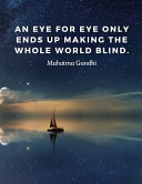 An Eye for Eye Only Ends Up Making the Whole World Blind.