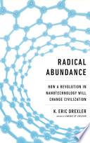 Radical Abundance  : How a Revolution in Nanotechnology Will Change Civilization
