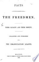 Facts Concerning The Freedman Their Capacity And Their Destiny Collected And Published By The Emancipation League