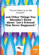 You re Nose Is in My Crotch  and Other Things You Shouldn t Know about Let s Pretend This Never Happened Book