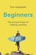 Beginners, The Curious Power of Lifelong Learning by Tom Vanderbilt PDF