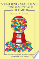 Vending Machine Fundamentals Volume II  Success Strategies For Building Your Own Bulk Route