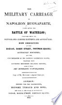 The Military Carriage of Napoleon Bonaparte  Taken After the Battle of Waterloo  Together with Its Superb and Curious Contents and Appendages  Now Exhibiting at the Bazaar  Baker Street  Portman Square  Accurately Described  Etc