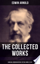 The Collected Works of Edwin Arnold: Buddhism & Hinduism Writings, Poetical Works & Plays