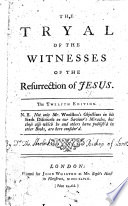 The Tryal of the Witnesses of the Resurrection of Jesus  The ninth edition  Not only Mr  Woolston s objections in his Sixth Discourse     but those also which he and others have publish d     are here consider d