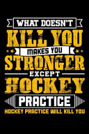 What Doesn t Kill You Makes You Stronger Except Hockey Practice Hockey Practice Will Kill You