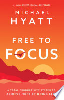 """Free to Focus: A Total Productivity System to Achieve More by Doing Less"" by Michael Hyatt"