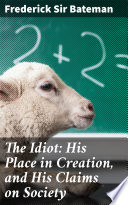 The Idiot  His Place in Creation  and His Claims on Society