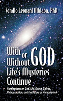 With or Without God  Life s Mysteries Continue  Ruminations on God  Life  Death  Spirits  Reincarnation and the Future of Humankind