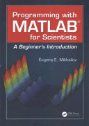 Programming with MATLAB for scientists : a beginner's introduction / Eugeniy E. Mikhailov.