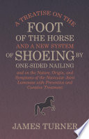 A Treatise on the Foot of the Horse and a New System of Shoeing by One Sided Nailing  and on the Nature  Origin  and Symptoms of the Navicular Joint Lameness with Preventive and Curative Treatment