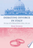 Debating Divorce in Italy  : Marriage and the Making of Modern Italians, 1860-1974