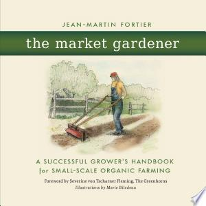The+Market+GardenerGrow better not bigger with proven low-tech, human-scale, biointensive farming methods
