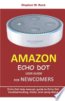 Amazon Echo Dot User Guide for Newcomers: Echo Dot Help Manual: Guide to Echo Dot Troubleshooting, Tricks, and Using Alexa