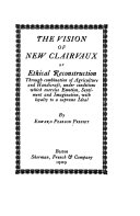 The Vision Of New Clairvaux Or Ethical Reconstruction Through Combination Of Agriculture And Handicrft Under Conditions Which Exercise Emotion Sentiment And Imagination With Loyalty To A Supreme Ideal Book PDF