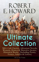 ROBERT E. HOWARD Ultimate Collection – 300+ Cult Classics, Adventure Novels, Western, Horror & Detective Stories, Historical Books (Including Poetry, Essays, Articles & Letters) - ALL in One Volume