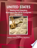 US: Starting And Operating Business in the United States for Foreigners Handbook - Strategic, Practical Information, Regulations