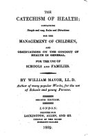 The Catechism of Health  Containing Simple and Easy Rules and Directions for the Management of Children  and Observations on the Conduct of Health in General  For the Use of Schools and Families     Second Edition