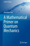 A Mathematical Primer on Quantum Mechanics
