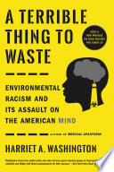 """A Terrible Thing to Waste: Environmental Racism and Its Assault on the American Mind"" by Harriet A. Washington"