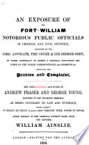 An Exposure of the Fort William notorious Public Officials in criminal and civil injustice  protected by the Lord Advocate  the Court    Sir George Grey  in their conspiracy to effect a criminal conviction set forth by the within correspondence and comments   c  including the Petition and Complaint  etc Book