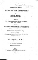 An Historical and Critical Review of the Civil Wars in Ireland  from the reign of Queen Elizabeth  to the Settlement under King William  Extracted from Parliamentary records     and other authentic materials  By J  C  M D  i e  John Curry