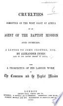 Cruelties committed on the West Coast of Africa by an agent of the Baptist Mission (A. Saker) and others. A letter to J. Cropper by A. I. With a prospectus of his larger work on the Cameroons and the Baptist Mission