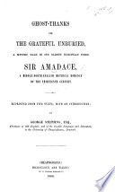 Ghost Thanks  or  the Grateful Unburied  a mythic tale  in its oldest European form  Sir Amadace  a Middle North English metrical romance of the thirteenth century  Reprinted from two texts  with an introduction  by George Stephens