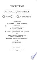 Proceedings of the     National Conference for Good City Government Held at     Together with a Bibliography of Municipal Government and Reform and a Brief Statement Concerning the Objects and Methods of Municipal Reform Organizations in the United States