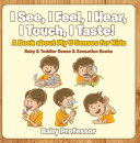 I See, I Feel, I Hear, I Touch, I Taste! A Book About My 5 Senses for Kids - Baby & Toddler Sense & Sensation Books Pdf/ePub eBook