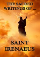 The Sacred Writings of Saint Irenaeus  Annotated Edition