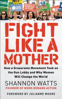 link to Fight like a mother : how a grassroots movement took on the gun lobby and why women will change the world in the TCC library catalog