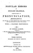 Popular errors in English grammar, particularly in pronunciation ... Third edition, enlarged and greatly improved